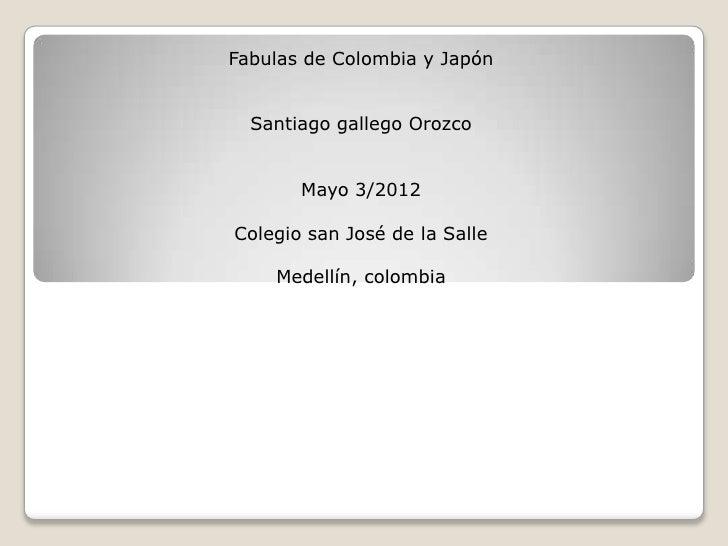 Fabulas de Colombia y Japón  Santiago gallego Orozco       Mayo 3/2012Colegio san José de la Salle    Medellín, colombia