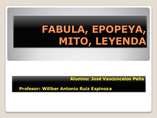FABULA, EPOPEYA,           MITO, LEYENDA                     Alumno: José Vasconcelos PeñaProfesor: Willber Antonio Ruiz E...