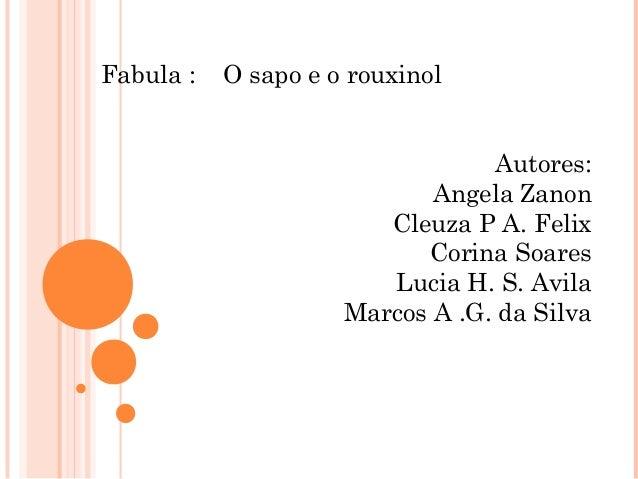 Fabula : O sapo e o rouxinolAutores:Angela ZanonCleuza P A. FelixCorina SoaresLucia H. S. AvilaMarcos A .G. da Silva