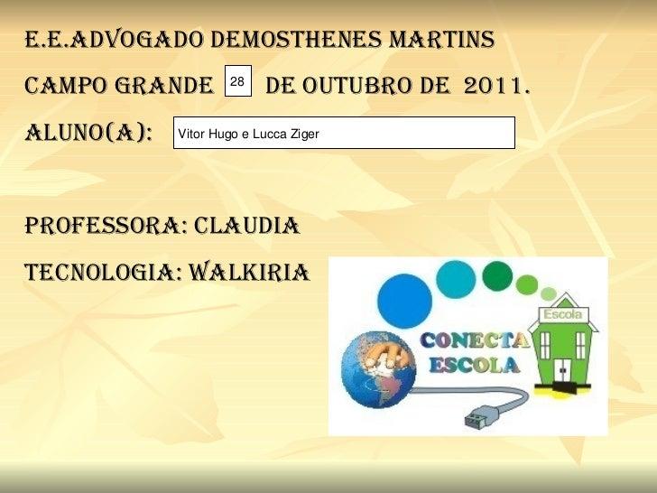 E.E.ADVOGADO DEMOSTHENES MARTINS CAMPO GRANDE  DE OUTUBRO DE  2011. ALUNO(A): Professora: Claudia Tecnologia: Walkiria