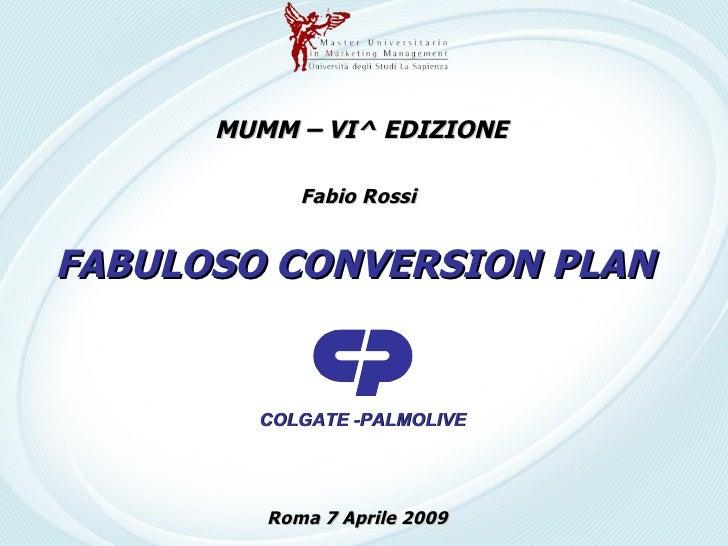 FABULOSO CONVERSION PLAN COLGATE -PALMOLIVE MUMM – VI^ EDIZIONE Fabio Rossi Roma 7 Aprile 2009