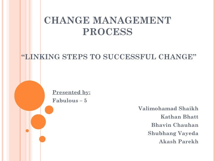 "CHANGE MANAGEMENT         PROCESS""LINKING STEPS TO SUCCESSFUL CHANGE""      Presented by:      Fabulous – 5                ..."