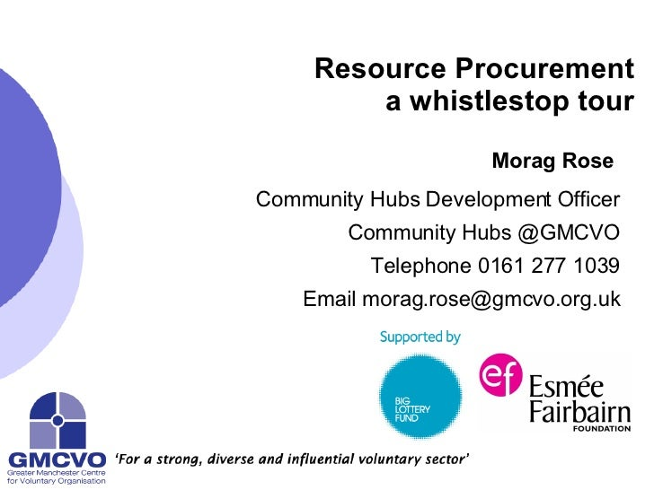Resource Procurement a whistlestop tour Morag Rose   Community Hubs Development Officer Community Hubs @GMCVO Telephone 01...
