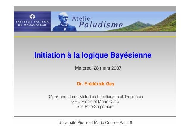 Initiation à la logique BayésienneDépartement des Maladies Infectieuses et TropicalesGHU Pierre et Marie CurieSite Pitié-S...
