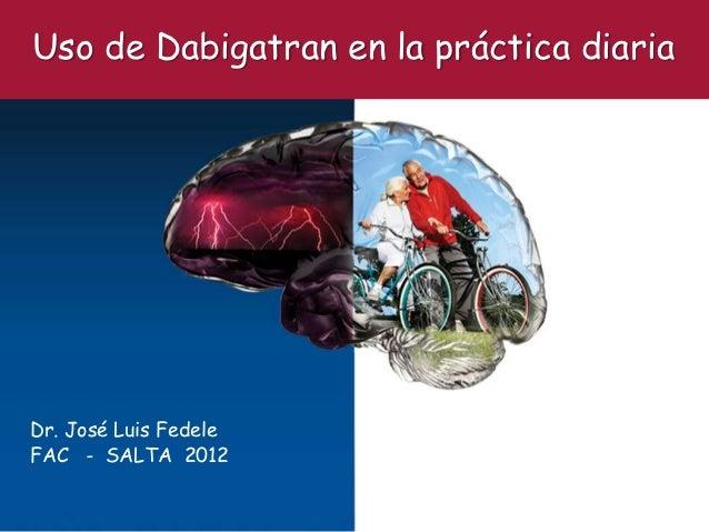 Uso de Dabigatran en la práctica diariaDr. José Luis FedeleFAC - SALTA 2012