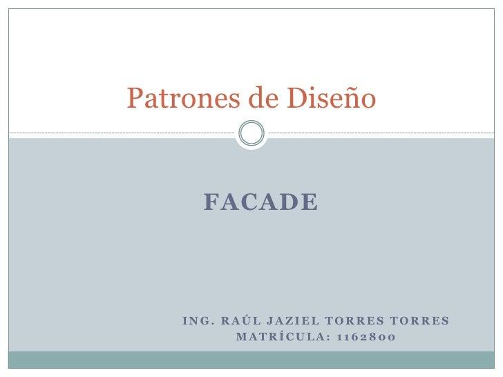 Ing. Raúl Jaziel torres torres <br />Matrícula: 1162800<br />Patrones de Diseño<br />FACADE<br />