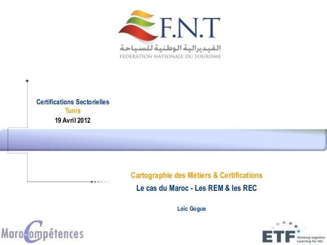 Certifications Sectorielles Tunis 19 Avril 2012 Loïc Gogue Cartographie des Métiers & Certifications Le cas du Maroc - Les...