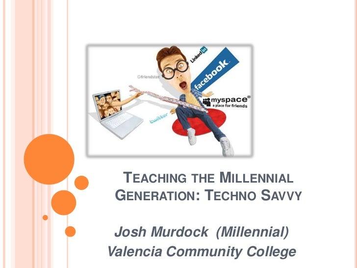 Teaching the Millennial Generation: Techno Savvy<br />Josh Murdock  (Millennial)<br />Valencia Community College<br />