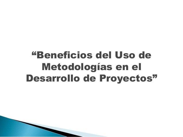 """""""Beneficios del Uso de Metodologías en el Desarrollo de Proyectos"""""""