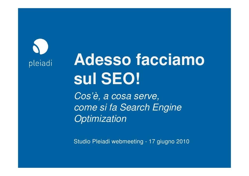 Adesso facciamo sul SEO! Cos'è, a cosa serve, come si fa Search Engine Optimization  Studio Pleiadi webmeeting - 17 giugno...