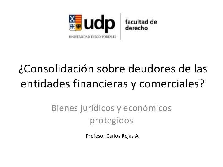 ¿Consolidación sobre deudores de las entidades financieras y comerciales? Bienes jurídicos y económicos protegidos Profeso...