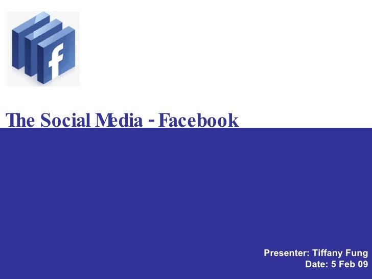 The Social Media - Facebook Presenter: Tiffany Fung Date: 5 Feb 09