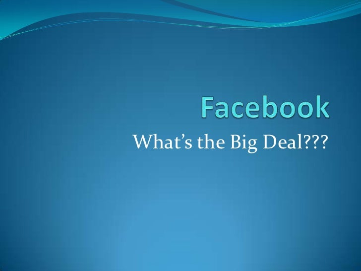 Facebook<br />What's the Big Deal???<br />