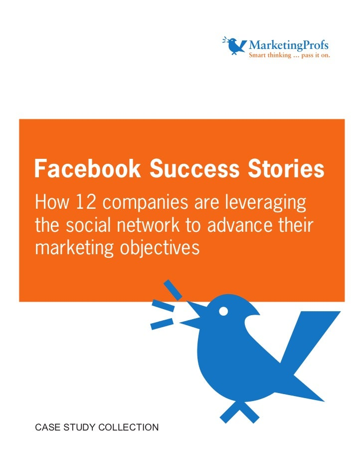 Facebook Success Stories How 12 companies are leveraging the social network to advance their marketing objectives     CASE...