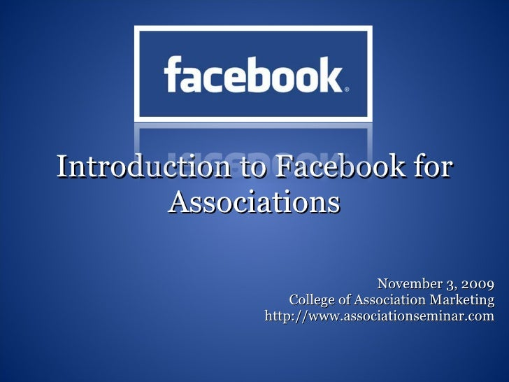 Introduction to Facebook for Associations November 3, 2009 College of Association Marketing http://www.associationseminar....