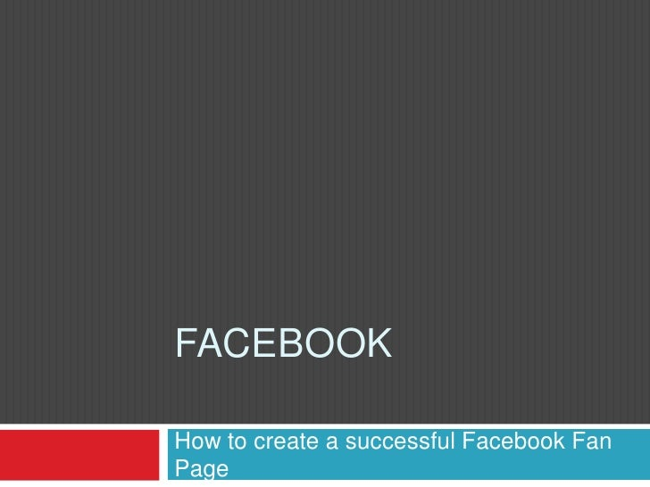 Facebook<br />How to create a successful FacebookFan Page<br />