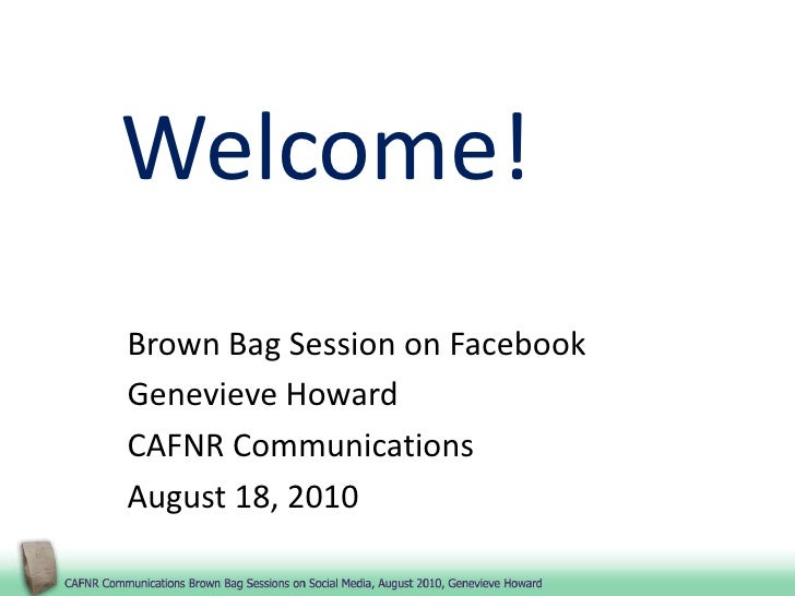 Welcome!<br />Brown Bag Session on Facebook<br />Genevieve Howard<br />CAFNR Communications<br />August 18, 2010<br />