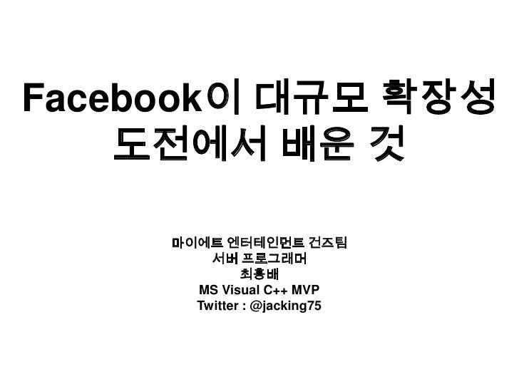 Facebook이 대규모 확장성 도전에서 배운 것<br />마이에트 엔터테인먼트 건즈팀<br />서버 프로그래머<br />최흥배<br />MS Visual C++ MVP<br />Twitter : @jacking75<b...