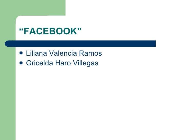 """ FACEBOOK"" <ul><li>Liliana Valencia Ramos  </li></ul><ul><li>Gricelda Haro Villegas  </li></ul>"