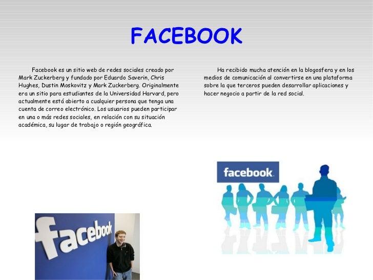 FACEBOOK <ul><li>Facebook es un sitio web de redes sociales creado por Mark Zuckerberg y fundado por Eduardo Saverin, Chri...
