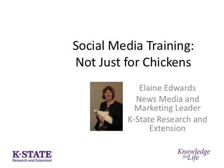 Social Media Training: Not Just for Chickens<br />Elaine Edwards<br />News Media and Marketing Leader<br />K-State Researc...