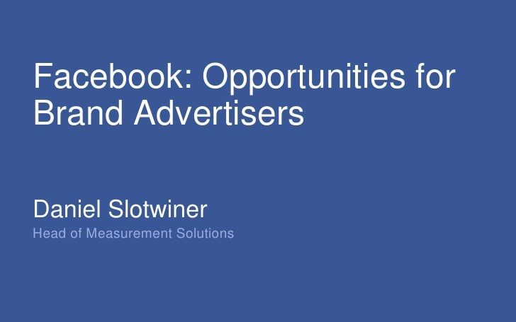 Facebook: Opportunities for Brand Advertisers <br />Daniel Slotwiner<br />Head of Measurement Solutions<br />