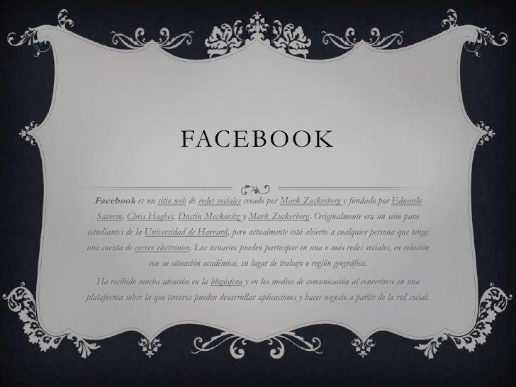 Facebook<br />Facebook es un sitio web de redes sociales creado por Mark Zuckerberg y fundado por Eduardo Saverin, Chris H...