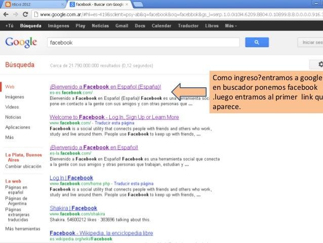 Como ingreso?entramos a googleen buscador ponemos facebook.luego entramos al primer link quaparece.