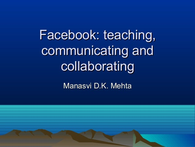 Facebook: teaching,communicating and   collaborating   Manasvi D.K. Mehta