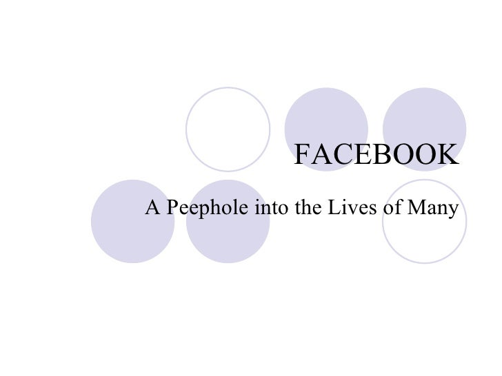FACEBOOK A Peephole into the Lives of Many