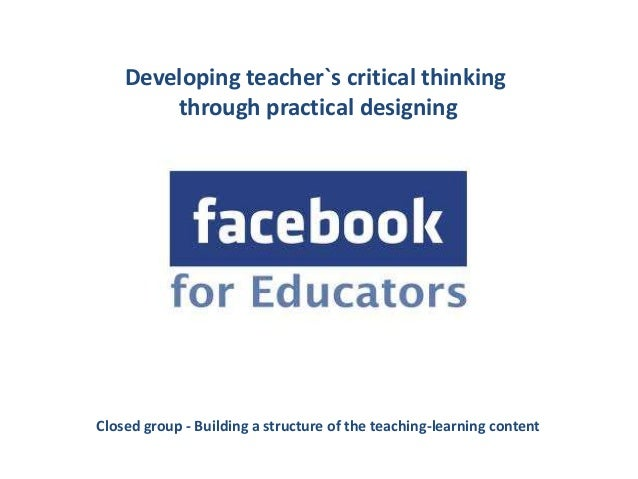 Developing teacher`s critical thinking        through practical designingClosed group - Building a structure of the teachi...