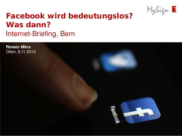 Facebook wird bedeutungslos? Was dann? Internet-Briefing, Bern Renato Mitra Olten, 6.11.2013 Olten, 01.01.2013