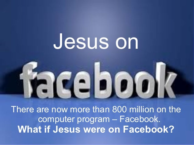 Jesus on There are now more than 800 million on the computer program – Facebook.  What if Jesus were on Facebook?