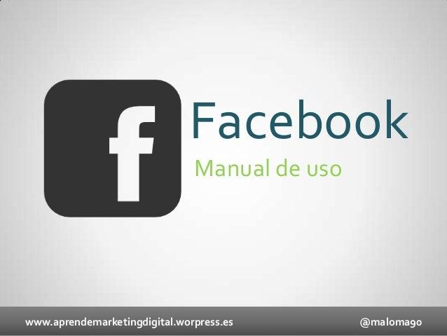 Facebook Manual de uso  www.aprendemarketingdigital.worpress.es  @maloma90
