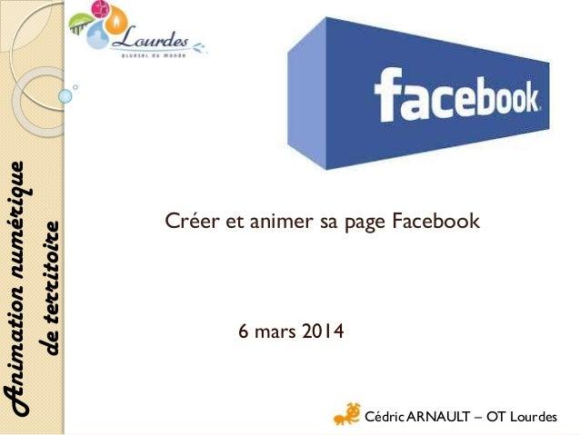 Animation numérique de territoire  Créer et animer sa page Facebook  6 mars 2014  Cédric ARNAULT – OT Lourdes