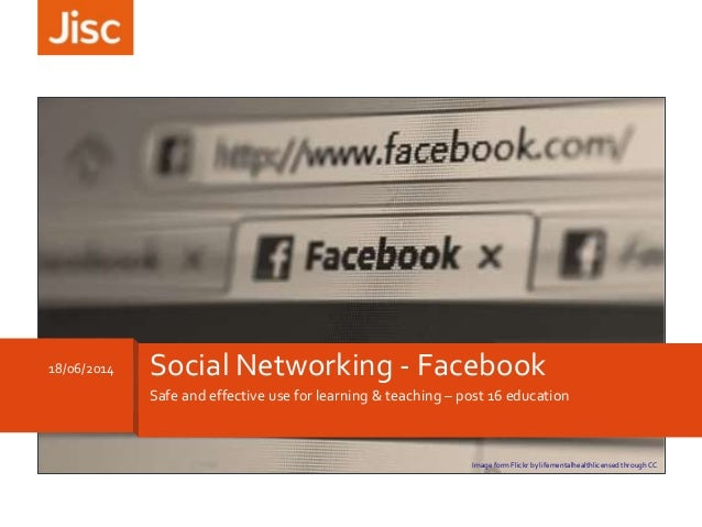 Safe and effective use for learning & teaching – post 16 education 18/06/2014 Social Networking - Facebook Image form Flic...