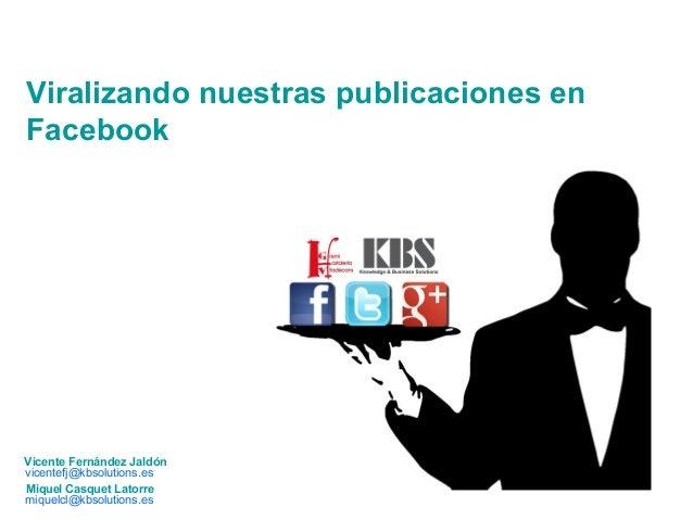 Viralizando nuestras publicaciones en  Facebook  Vicente Fernández Jaldón  vicentefj@kbsolutions.es  Miquel Casquet Latorr...
