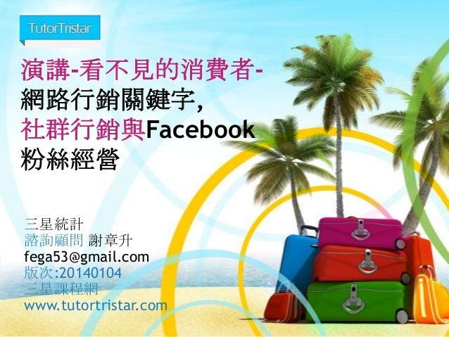 演講-看不見的消費者網路行銷關鍵字, 社群行銷與Facebook 粉絲經營 三星統計 諮詢顧問 謝章升 fega53@gmail.com 版次:20140104 三星課程網 www.tutortristar.com