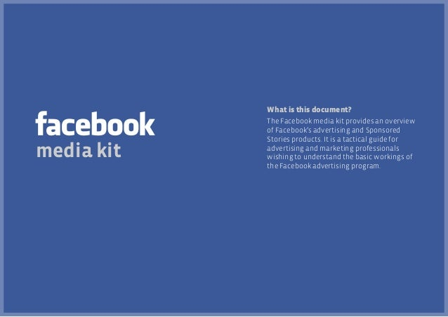 What is this document?  media kit  The Facebook media kit provides an overview of Facebook's advertising and Sponsored Sto...