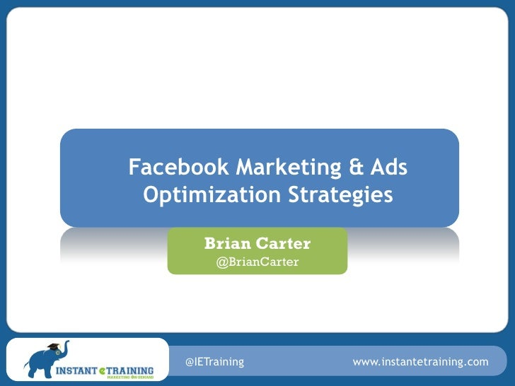 Facebook Marketing & Ads Optimization Strategies       Brian Carter         @BrianCarter    @IETraining         www.instan...