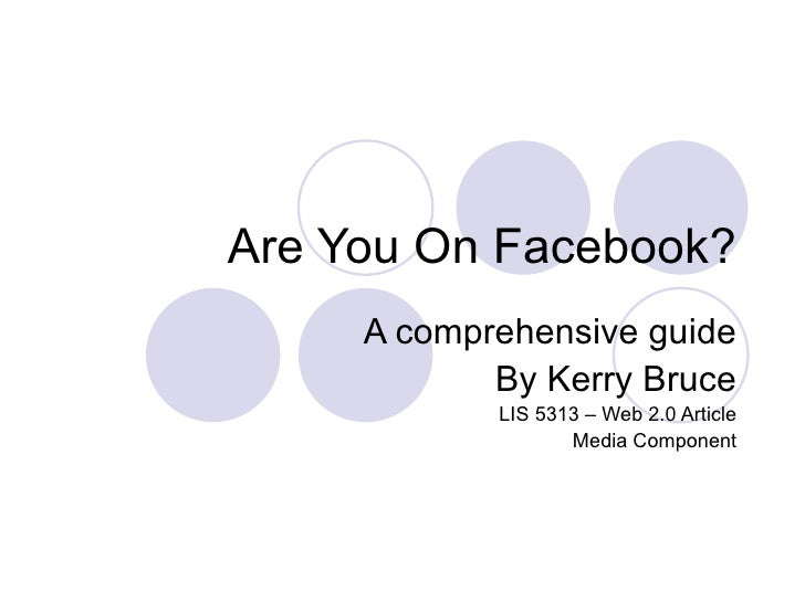 Are You On Facebook?      A comprehensive guide             By Kerry Bruce             LIS 5313 – Web 2.0 Article         ...