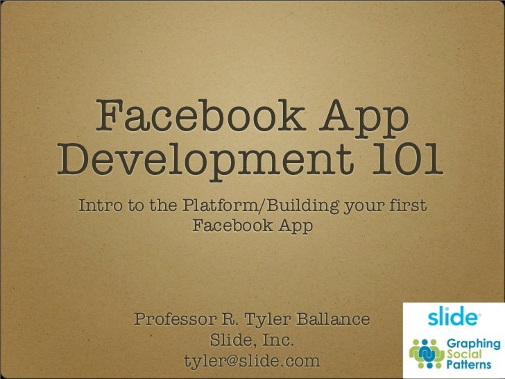 Facebook App Development 101 Intro to the Platform/Building your first               Facebook App           Professor R. T...