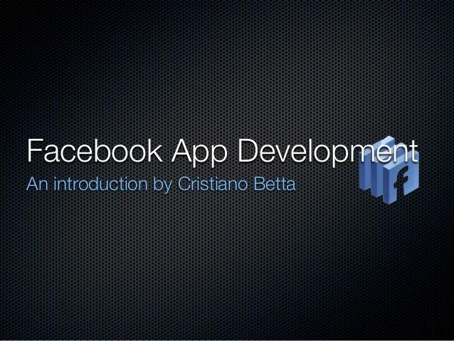 Facebook App DevelopmentAn introduction by Cristiano Betta