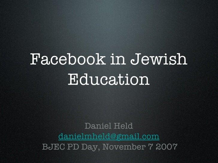 Facebook in Jewish Education <ul><li>Daniel Held </li></ul><ul><li>[email_address] </li></ul><ul><li>BJEC PD Day, November...