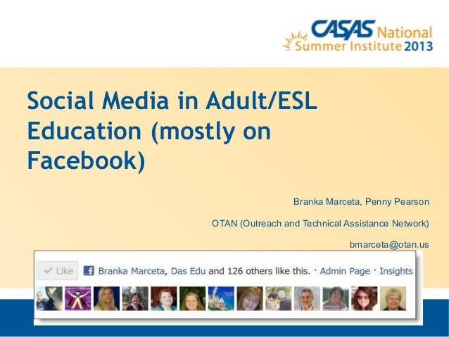 Social Media in Adult/ESLEducation (mostly onFacebook)Branka Marceta, Penny PearsonOTAN (Outreach and Technical Assistance...