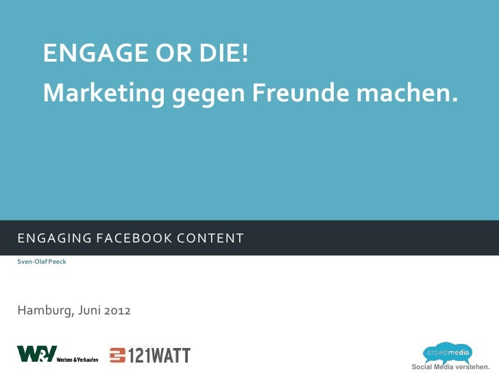 ENGAGE OR DIE!       Marketing gegen Freunde machen.ENGAGING FACEBOOK CONTENTSven-Olaf PeeckHamburg, Juni 2012            ...