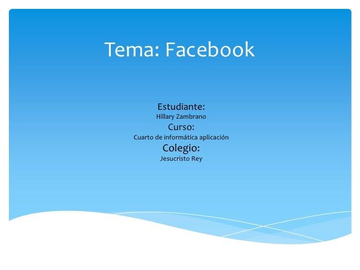 Tema: Facebook         Estudiante:         Hillary Zambrano             Curso:  Cuarto de informática aplicación          ...