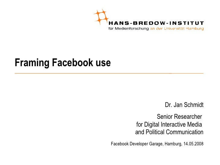 Framing Facebook use <ul><ul><li>Dr. Jan Schmidt </li></ul></ul><ul><ul><li>Senior Researcher  for Digital Interactive Med...