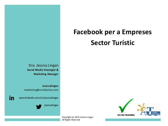 Facebook per a Empreses Sector Turístic Dra. Jessica Lingan Social Media Strategist & Marketing Manager Jessicalingan mark...