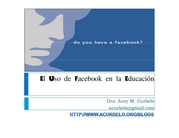 El Uso de Facebook en la Ed cación                          Educación                     Dra. Aury M. Curbelo            ...